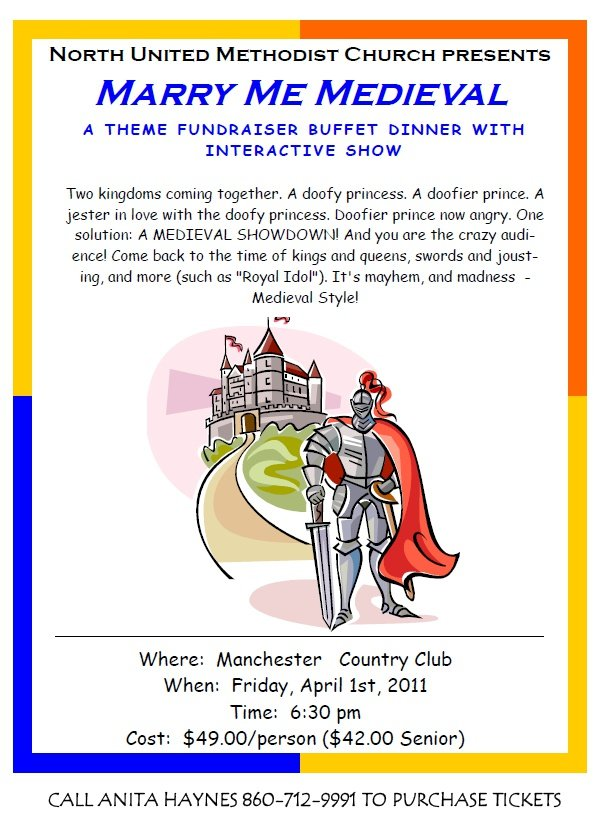 North United Methodist Church presents: Marry Me Medieval, A THEME FUNDRAISER BUFFET DINNER WITH INTERACTIVE SHOW. Where: Manchester Country Club When: Friday, April 1st, 2011 Time: 6:30 pm Cost: $49.00/person ($42.00 Senior) Two kingdoms coming together. A doofy princess. A doofier prince. A<br />jester in love with the doofy princess. Doofier prince now angry. One<br />solution: A MEDIEVAL SHOWDOWN! And you are the crazy audience!<br />Come back to the time of kings and queens, swords and jousting,<br />and more (such as Royal Idol). It's mayhem, and madness -<br />Medieval Style! CALL ANITA HAYNES 860-712-9991 TO PURCHASE TICKETS